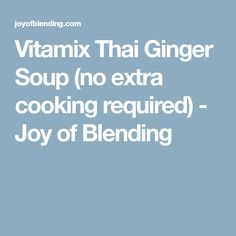 Vitamix Thai Ginger Soup (no extra cooking required) - Joy of Blending