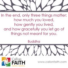 In the end, only three things matter: how much you loved, how gently you lived, and how gracefully you let go of things not meant for you. - Buddha   #Inspiration  callonfaith.com