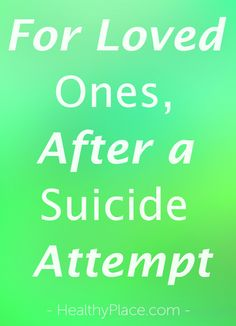 """""""It's hard to know what to do after someone attempts suicide. People who have attempted suicide need support and understanding and a reminder they are loved"""" www.HealthyPlace.com"""