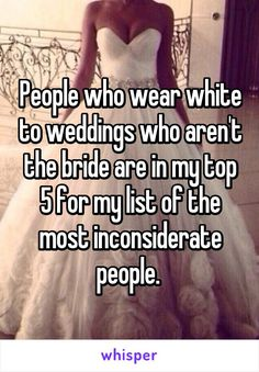 People who wear white to weddings who aren't the bride are in my top 5 for my…