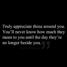 Truly appreciate those around you. You'll never know how much they mean to you until the day they're no longer beside you.