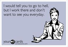 I would tell you to go to hell, but I work there and don't want to see you everyday.