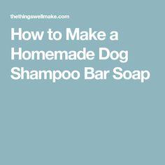 How to Make a Homemade Dog Shampoo Bar Soap