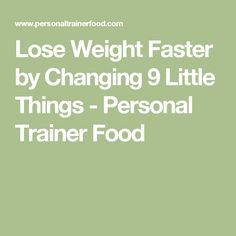 Lose Weight Faster by Changing 9 Little Things - Personal Trainer Food