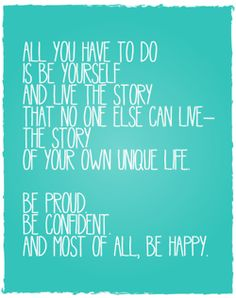 be yourself. live your own unique life.
