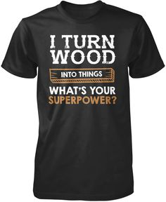 I turn wood into things whats your superpower? The perfect t-shirt for a proud woodworker. We ship world wide, order yours today! Premium, Women's Fit & Long Sleeve T-Shirts Made from 100% pre-shrunk