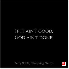 If it ain't good, God ain't done. -Perry Noble,  Newspring Church  #quollective