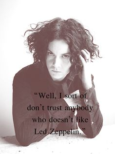"""""""Well, I sort of don't trust anybody who doesn't like Led Zeppelin."""" -- Jack White"""