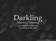 Darkling adjective | Of or related to darkness; Occurring in the dark
