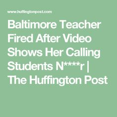 Baltimore Teacher Fired After Video Shows Her Calling Students N****r   The Huffington Post