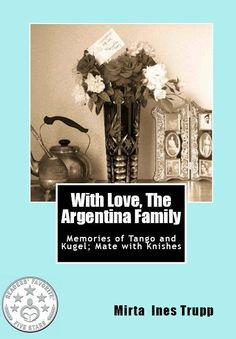 "Los invito a mi historia- With Love, The Argentina Family ~ Memories of Tango and Kugel; Mate with Knishes. Fue escrita, como decía mi Mama, ""con amor."""