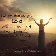I will give thanks to you, Lord, with all my heart; I will tell of all your wonderful deeds. Psalm 9:1 http://www.borntowin.net/inspirational-scripture-graphics