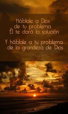 Háblale a Dios de tus problemas, Él te dará la solución, aunque a veces esta no sea la que esperabas y te traerá consuelo. Y háblale a tu problema de la grandeza de Dios, que va a poder con eso y con más, porque está por ti y los tuyos.