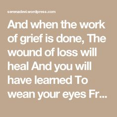 And when the work of grief is done, The wound of loss will heal And you will have learned To wean your eyes From that gap in the air And be able to enter the hearth In your soul where your loved one Has awaited your return All the time.  John O'Donohue