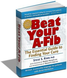 BEAT YOUR A-FIB: THE ESSENTIAL GUIDE FOR FINDING YOUR CURE by Steve S. Ryan, PhD. (2012) (Available in Digital and Print formats.) Written in plain language for patients with A-Fib. Based on over 10 years of researching and publishing our non-profit, patient education website, ATRIAL FIBRILLATION: RESOURCES FOR PATIENTS (www.A-Fib.com). Visit the book site www.BeatYourA-Fib.com, or Amazon.com. #afib