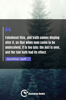 Jonathan Swift Falsehood flies, and truth comes limping after it, so that when men come to be undeceived, it is too late; the jest is over, […] Jonathan Swift Quotes, Best Dystopian Novels, Fly Quotes, Truth Or Consequences, Author Quotes, Historical Quotes, Famous Quotes, Wisdom, Feelings