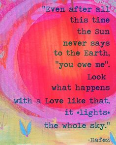 """Even after all, this time the sun never says to the Earth """"you owe me"""" look what happens with a love like that it lights, the whole sky. Hafez"""