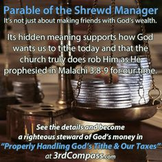 """PARABLE OF THE SHREWD MANAGER It's not just about making friends with God's wealth. Its hidden meaning supports how God wants us to tithe today and that the church truly does rob Him as He prophesied in Malachi 3:8-9 for our time. See the details and become a righteous steward of God's money in """"Properly Handling God's Tithe & Our Taxes"""": http://3rdcompass.com/core/network?c=jrnl&obj=1614108316964915944"""