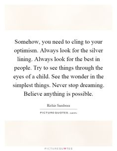 Somehow, you need to cling to your optimism. Always look for the silver lining. Always look for the best in people. Try to see things through the eyes of a child. See the wonder in the simplest things. Never stop dreaming. Believe anything is possible. Picture Quotes.