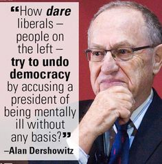 Who would have ever thought that, Alan Dershowitz, a left wing law professor would be the voice of reason in all of the left wing insanity?