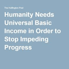 Humanity Needs Universal Basic Income in Order to Stop Impeding Progress  04/05/2016 |  Scott Santens