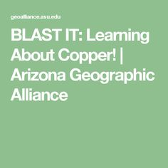 BLAST IT: Learning About Copper!   Arizona Geographic Alliance