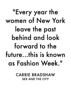 """Every year the women of New York leave the past behind and look forward to the future ... this is known as Fashion Week."" - Carrie Bradshaw, Sex and the City"