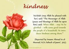 "Aa'ishah (may Allah be pleased with her) said: ""The messenger of allah (peace and blessings of Allah be upon him) said: 'When Allah—my He be glorified—wills some good towards the people of a household, He introduces kindness among them.'""(Reported by Imaam Ahmad in al-Musnad, 6/71; Saheeh al-Jaami', 303)."