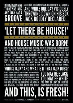 """In the beginning, there was Jack, and Jack had a groove. And from this groove came the groove of all grooves. And while one day viciously throwing down on his box, Jack boldy declared, ""Let there be HOUSE!"" and house music was born. ""I am, you see, I am the creator, and this is my house! And, in my house there is ONLY house music. But, I am not so selfish because once you enter my house it then becomes OUR house and OUR house music!"""