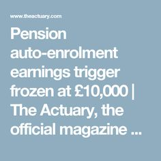 Pension auto-enrolment earnings trigger frozen at £10,000     The Actuary, the official magazine of the Institute and Faculty of Actuaries
