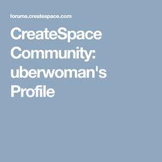 CreateSpace Community:  uberwoman's Profile