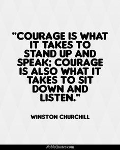 Courage is what it takes to stand up and speak; courage is also what it takes to sit down and listen. #churchill