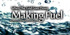 When The Grid Goes Down: Making Fuel | An American Homestead - Living Off Grid in the Ozark Mountains