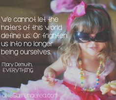 Be yourself. Don't let anyone convince you otherwise. You are beautiful.