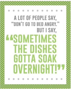 "A lot of people say ""Don't go to bed angry"" but I say ""Sometimes the dishes gotta soak overnight""  YES!"