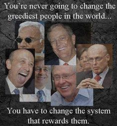 Change the System that endlessly Rewards Billionaires with Immense, Uncontrolled Power that Does Great Harm to our People, Country and Government!!