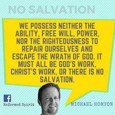 We possess neither the ability, free will, power, nor the righteousness to repair ourselves and escape the wrath of God. It must all be God's work, Christ's work, or there is no salvation.  - Michael Horton Pelagianism: The Religion of Natural Man
