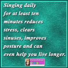 Singing daily for at least ten minutes reduces stress, clears sinuses, improves posture and can even help you live longer.