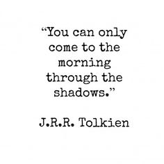 """You can only come to the morning through the shadows."" -J.R.R. Tolkien"