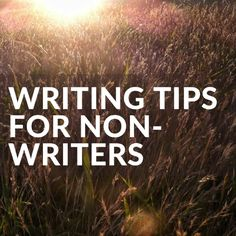 Six Writing Tips for Non-Writers
