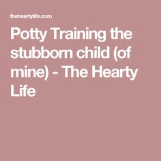 Potty Training the stubborn child (of mine) - The Hearty Life