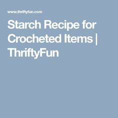Starch Recipe for Crocheted Items | ThriftyFun