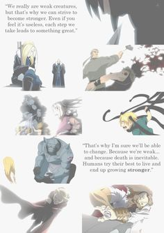 """""""We really are weak creatures, but that's why we can strive to become stronger. Even if you feel it's useless, each step we take leads to something great. That's why I'm sure we'll be able to change. Because we're weak… and because death is inevitable. Humans try their best to live and end up growing stronger.- Trisha Elric"""
