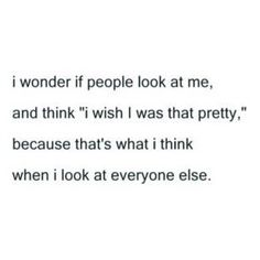 I wish others would think that about me, but I know I'm too ugly for that to ever happen.