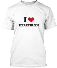 I Love Heartburn White T-Shirt Front - This is the perfect gift for someone who loves Heartburn. Thank you for visiting my page (Related terms: I love,I love Heartburn,I Heart Heartburn,I love HEARTBURN,HEARTBURN,acid reflux,backflow,cardialgia ...)