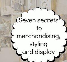 seven secrets to styling,merchandising and display..these rules work in your home too!!!