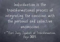 Individuation is the transformational process of integrating the conscious with the personal and collective unconscious ~Carl Jung, Symbols of Transformation, Page 301.
