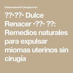 ❀❀•♥♥• Dulce Renacer •♥♥• ❀❀: Remedios naturales para expulsar miomas uterinos sin cirugía