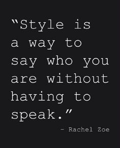 """Style is a way to say who you are without having to speak"". -Rachael Zoe"