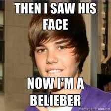 Every time I hear his song....  Now I'm a Belieber